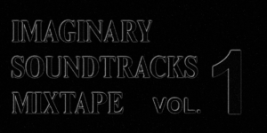 Imaginary Soundtracks Mixtape Vol. 1